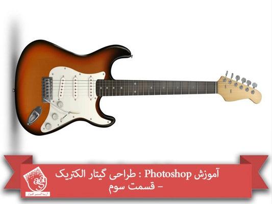 آموزش Photoshop : طراحی گیتار الکتریک – قسمت سوم