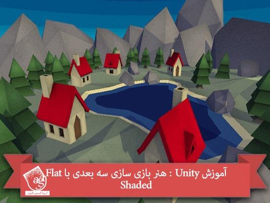آموزش Unity : هنر بازی سازی سه بعدی با Flat Shaded