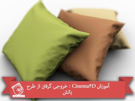 آموزش Cinema4D : خروجی گرفتن از طرح بالش