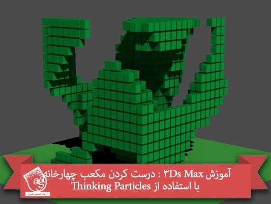 آموزش ۳Ds Max : درست کردن مکعب چهارخانه با استفاده از Thinking Particles
