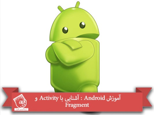 آموزش Android : آشنایی با Activity و Fragment