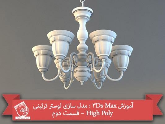 آموزش ۳Ds Max : مدل سازی لوستر تزئینی High Poly – قسمت دوم