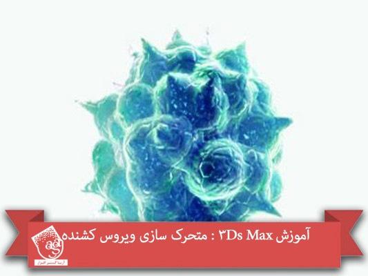 آموزش ۳Ds Max : متحرک سازی ویروس کشنده