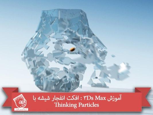 آموزش ۳Ds Max : افکت انفجار شیشه با Thinking Particles