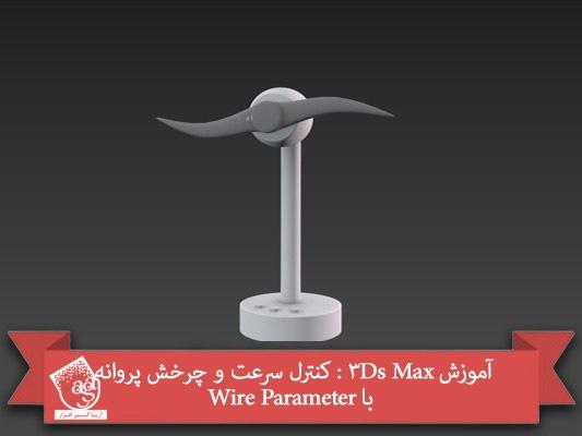 آموزش ۳Ds Max : کنترل سرعت و چرخش پروانه با Wire Parameter