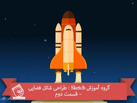 گروه آموزش Sketch : طراحی شاتل فضایی – قسمت دوم