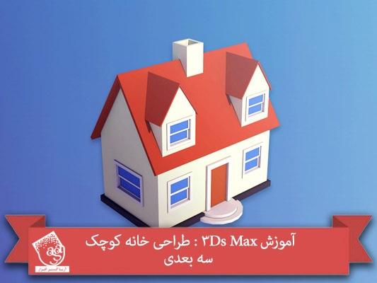 آموزش ۳Ds Max : طراحی خانه کوچک سه بعدی