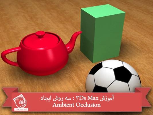 آموزش ۳Ds Max : سه روش ایجاد Ambient Occlusion