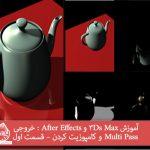 آموزش 3Ds Max و After Effects : خروجی Multi Pass و کامپوزیت کردن – قسمت اول