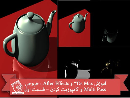 آموزش ۳Ds Max و After Effects : خروجی Multi Pass و کامپوزیت کردن – قسمت اول