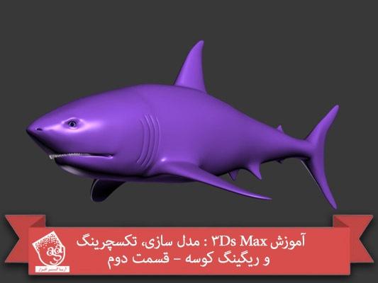 آموزش ۳Ds Max : مدل سازی، تکسچرینگ و ریگینگ کوسه – قسمت دوم