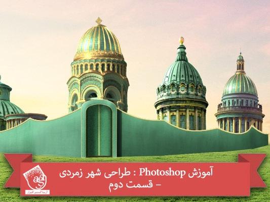 آموزش Photoshop : طراحی شهر زمردی – قسمت دوم