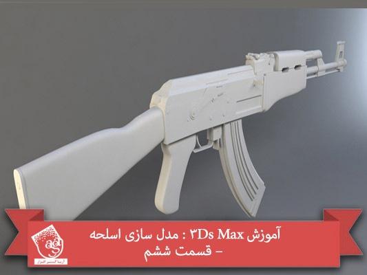 آموزش ۳Ds Max : مدل سازی اسلحه – قسمت ششم
