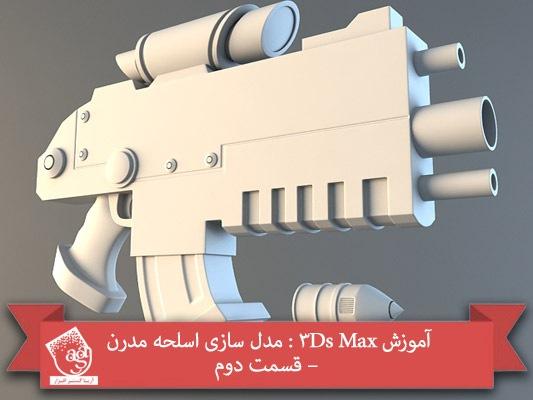 آموزش ۳Ds Max : مدل سازی اسلحه مدرن – قسمت دوم