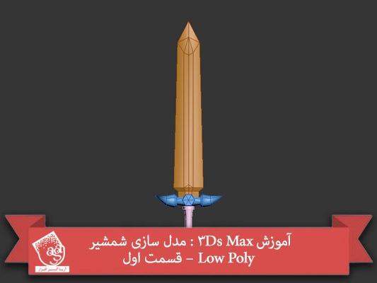 آموزش ۳Ds Max : مدل سازی شمشیر Low Poly – قسمت اول