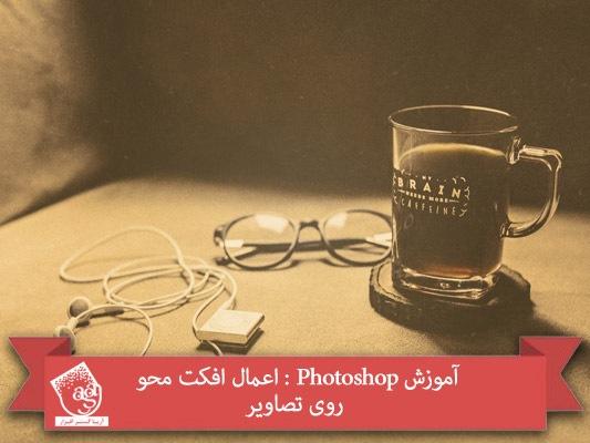 آموزش Photoshop : اعمال افکت محو روی تصاویر