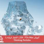 آموزش 3Ds Max : افکت انفجار شیشه با Thinking Particles