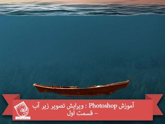 آموزش Photoshop : ویرایش تصویر زیر آب – قسمت اول