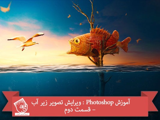 آموزش Photoshop : ویرایش تصویر زیر آب – قسمت دوم