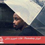 آموزش Photoshop : افکت تصویری بارانی