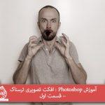 آموزش Photoshop : افکت تصویری ترسناک – قسمت اول