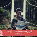 آموزش Photoshop : افکت دراماتیک با Action