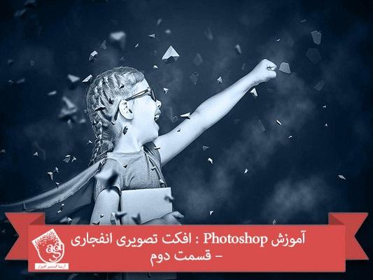 آموزش Photoshop : افکت تصویری انفجاری – قسمت دوم