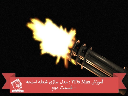 آموزش ۳Ds Max : مدل سازی شعله اسلحه – قسمت دوم