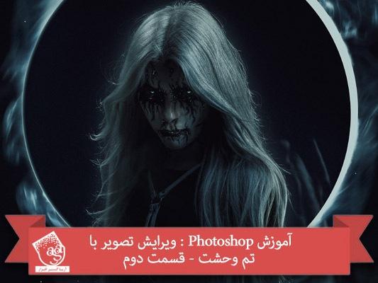 آموزش Photoshop : ویرایش تصویر با تم وحشت – قسمت دوم